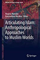 Articulating Islam: Anthropological Approaches to Muslim Worlds (Muslims in Global Societies Series (6))