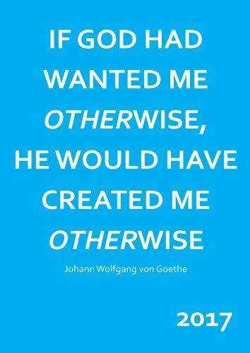 "dicker TageBuch Kalender 2017 - DIN A4 - \""IF GOD HAD WANTED ME OTHERWISE, HE WOULD HAVE CREATED ME OTHERWISE\"" Johann Wolfgang von Goethe: Endlich genug Platz für dein Leben! 1 Tag = 1 A4 Seite"