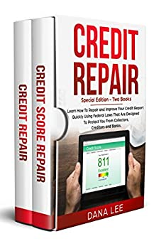 Credit Repair: Special Edition - Two Books - Learn How To Repair and Improve Your Credit Report Quickly Using Federal Laws That Are Designed To Protect You From Collectors, Creditors and Banks. by [Dana Lee]