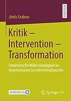 Kritik – Intervention – Transformation: Feministische Widerstaendigkeit im hegemonialen Geschlechterdispositiv