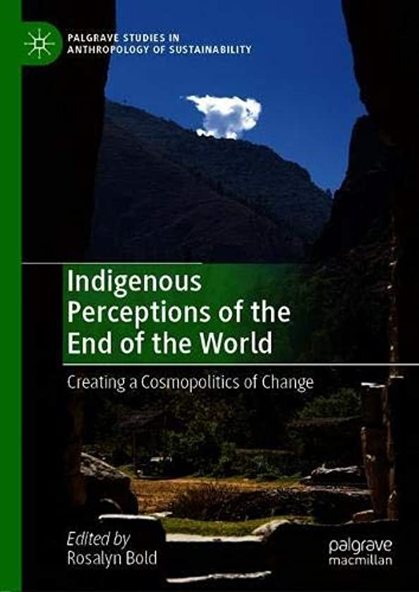 Indigenous Perceptions of the End of the World: Creating a Cosmopolitics of Change (Palgrave Studies in Anthropology of Sustainability)