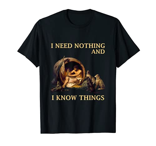 Diogenes I Need Nothing And I Know Things Philosopher Shirt T-Shirt