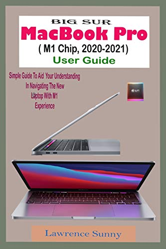 BIG SUR MacBook Pro (M1 Chip, 2020-2021) User Guide: A Comprehensive And Pictorial Illustrative Manual To Navigate Your New Device Pro And Actual Experience