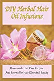DIY Herbal Hair Oil Infusions: Homemade Hair Care Recipes And Secrets For Hair Glow And Beauty: Homemade Natural Hair Care Essentials