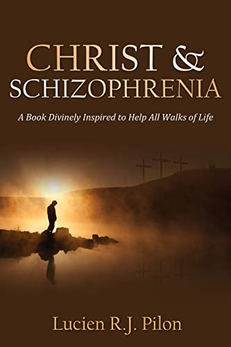 Christ and Schizophrenia: A Book Divinely Inspired to Help All Walks of Life