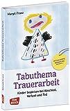 Tabuthema Trauerarbeit - Neuausgabe: Kinder begleiten bei Abschied, Verlust und Tod. Fachbuch für Erzieher & Lehrer mit großem Praxisteil. Für den ... mit Kindern und Jugendlichen)