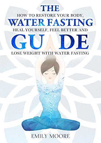 The Water Fasting Guide: How to Restore Your Body, Heal Yourself, Feel Better and Lose Weight with Water Fasting by [Emily Moore]
