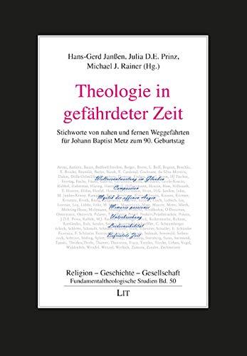 Theologie in gefährdeter Zeit: Stichworte von nahen und fernen Weggefährten für Johann Baptist Metz zum 90. Geburtstag: 50