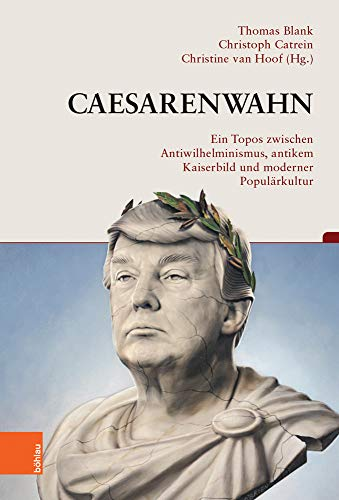 Caesarenwahn: Ein Topos zwischen Antiwilhelminismus, antikem Kaiserbild und moderner Populärkultur (Beiträge zur Geschichtskultur)