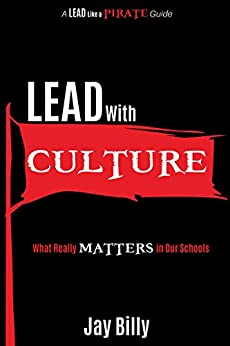 Lead with Culture: What Really Matters in Our Schools (A Lead Like a PIRATE Guide) by [Jay Billy]