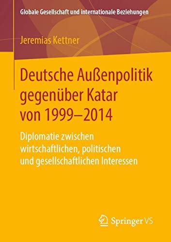 Deutsche Außenpolitik gegenüber Katar von 1999-2014: Diplomatie zwischen wirtschaftlichen, politischen und gesellschaftlichen Interessen (Globale Gesellschaft und internationale Beziehungen)