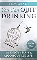 You Can Quit Drinking... and Enjoy a Happy, Alcohol-Free Life!: Book 1