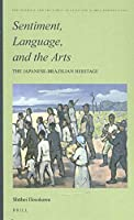 Sentiment, Language, and the Arts: The Japanese- Brazilian Heritage (Intimate and the Public in Asian and Global Perspectives)