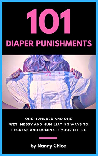 101 Diaper Punishments: 101 Wet, Messy and Humiliating Ways to Regress and Dominate your Little (English Edition)