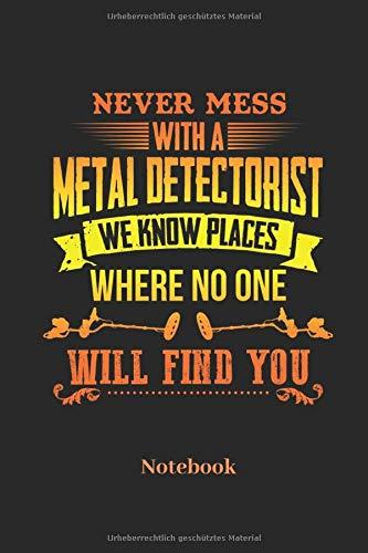 Never Mess With A Metal Detectorist We Know Places Where No One Will Find You Notebook: Liniertes Notizbuch für Schatzsucher Sondengeher und Metall ... Geschenk für Männer, Frauen und Kinder