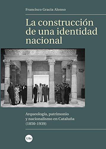 La Construcción De Una identidad nacional: Arqueología, patrimonio y nacionalismo en Cataluña (1850-1939) (Biblioteca Universitària)