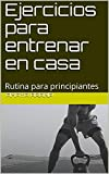 Ejercicios para entrenar en casa: Rutina para principiantes (Ejercicios para entrenar el casa nº 1)