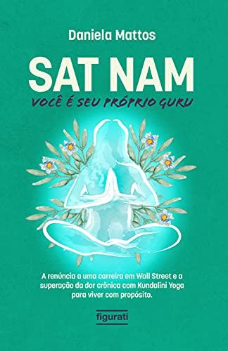 Sat Nam: Você é seu próprio Guru: A renúncia a uma carreira em Wall Street e a superação da dor crônica com Kundalini Yoga para viver com propósito (Portuguese Edition)