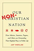 Our Non-christian Nation: How Atheists, Satanists, Pagans, and Others Are Demanding Their Rightful Place in Public Life
