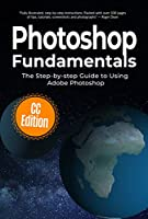 Photoshop Fundamentals: The Step-by-step Guide to Using Adobe Photoshop Front Cover