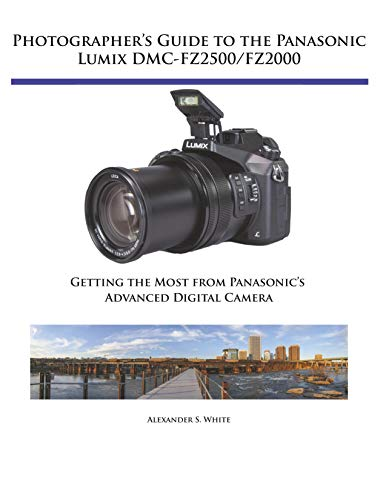 Photographer's Guide to the Panasonic Lumix DMC-FZ2500/FZ2000: Getting the Most from Panasonic's Advanced Digital Camera