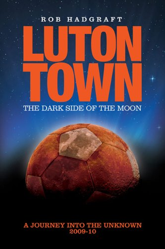 Luton Town - The Dark Side of the Moon: Journey into the Unknown 2009-10 (Desert Island Football Histories)