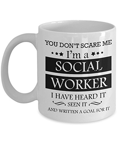 Best Coffee Mug Social Worker Birthday Christmas Gifts Ideas for Men and Women. You don't scare me I'm a Social worker I have heard it seen it and written a goal for it.
