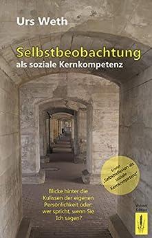 Selbstbeobachtung als soziale Kernkompetenz: Blicke in die eigene Persönlichkeit oder: Wer spricht, wenn Sie Ich sagen? (German Edition) by [Urs Weth]