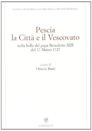 Pescia. La città e il vescovato nella bolla del papa Benedetto XIII del 17 marzo 1727 (Fonti e studi storia diocesi di Pescia)