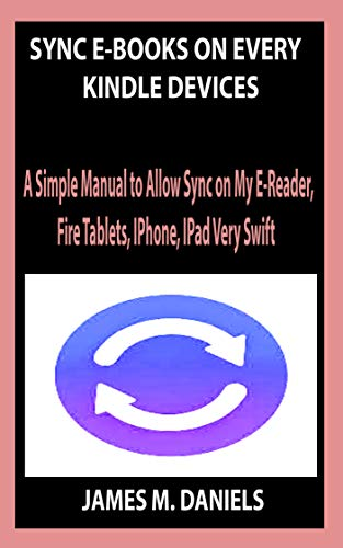 SYNC E-BOOKS ON EVERY KINDLE DEVICES: A Simple Manual to Allow Sync on My E-Reader, Fire Tablets, IPhone, IPad Very Swift (English Edition)