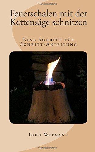 Feuerschalen mit der Kettensäge schnitzen: Eine Schritt für Schritt-Anleitung by John Wermann (2014-10-22)