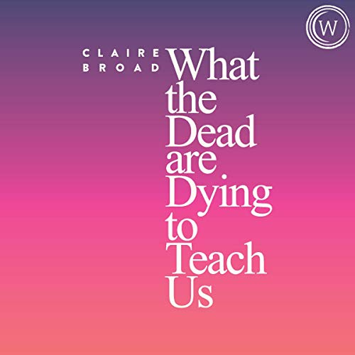 What the Dead Are Dying to Teach Us: Lessons Learned from the Afterlife cover art