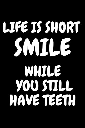 Life is short Smile while you still have teeth: Funny Blank Lined Notebook for Family and Friends