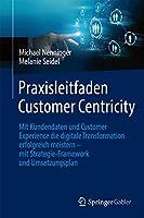 Praxisleitfaden Customer Centricity: Mit Kundendaten und Customer Experience die digitale Transformation erfolgreich meistern – mit Strategie-Framework und Umsetzungsplan