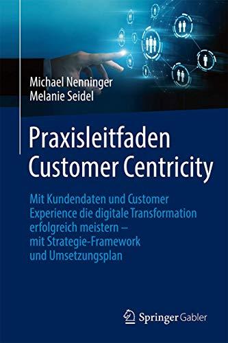 Praxisleitfaden Customer Centricity: Mit Kundendaten und Customer Experience die digitale Transforma