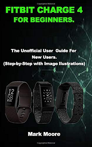 FITBIT CHARGE 4 FOR BEGINNERS: The Unofficial User Guide For New Users (Step-by-Step with Image Illustrations)