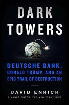 Dark Towers: Deutsche Bank, Donald Trump, and an Epic Trail of Destruction by [David Enrich]