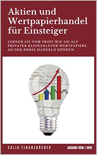 Aktien und Wertpapierhandel für Einsteiger: Lernen Sie vom Profi wie Sie als Privater Kleinanleger Wertpapiere an der Börse handeln können - Ausgabe 2018 / 2019