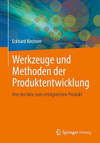 Werkzeuge und Methoden der Produktentwicklung: Von der Idee zum erfolgreichen Produkt