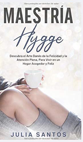 Maestría Hygge: Descubra el Arte Danés de la Felicidad y la Atención Plena, Para Vivir en un Hogar Acogedor y Feliz