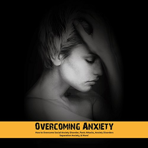 Overcoming Anxiety: How to Overcome Social Anxiety Disorder, Panic Attacks, Anxiety Disorders, Separation Anxiety, & More! audiobook cover art
