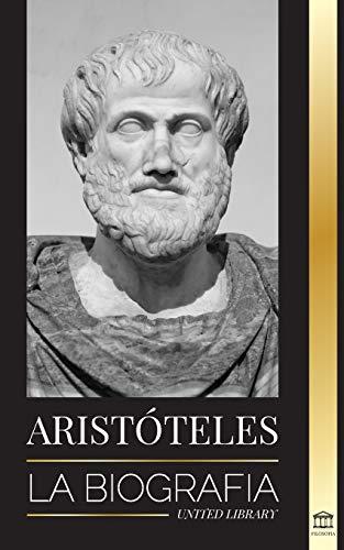 Aristóteles: La biografía - Sabiduría antigua, historia y legado