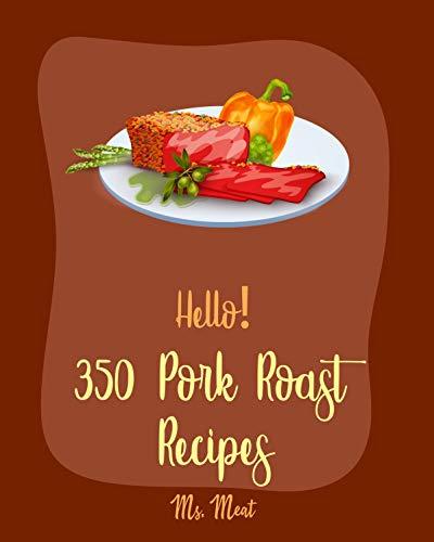 Hello! 350 Pork Roast Recipes: Best Pork Roast Cookbook Ever For Beginners [Pork Tenderloin Recipe, Asian Slow Cooker Cookbook, Pork Chop Recipes, Pulled Pork Recipe, Roasted Vegetable Book] [Book 1]