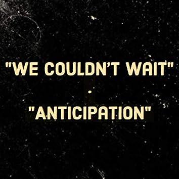 We Couldn't Wait / Anticipation