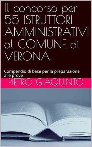 Il concorso per 55 ISTRUTTORI AMMINISTRATIVI al COMUNE di VERONA: Compendio di base per la preparazione alle prove (Corsi e Concorsi STUDIOPIGI Vol. 13)