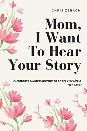 Mom I Want to Hear Your Story: 100 Question For Mom - Fill The Blank Book - A Mother's Guided Journal To Share Her Life & Her Love (The Mother's Day series)