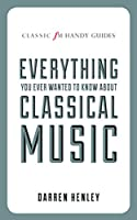 Everything You Ever Wanted to Know About Classical Music (Classic Fm Handy Guides)