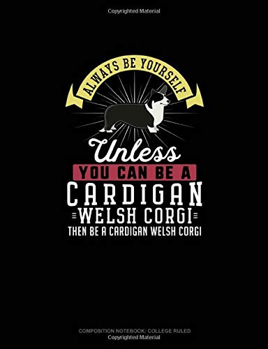 Always Be Yourself Unless You Can Be A Cardigan Welsh Corgi Then Be A Cardigan Welsh Corgi: Composition Notebook - College Ruled