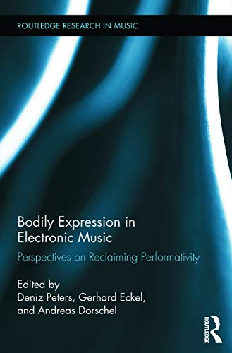 Bodily Expression in Electronic Music: Perspectives on Reclaiming Performativity (Routledge Research in Music)