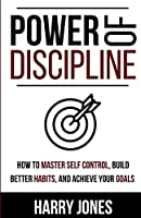 Power of Discipline: How to Master Self Control, Build Better Habits, and Achieve Your Goals